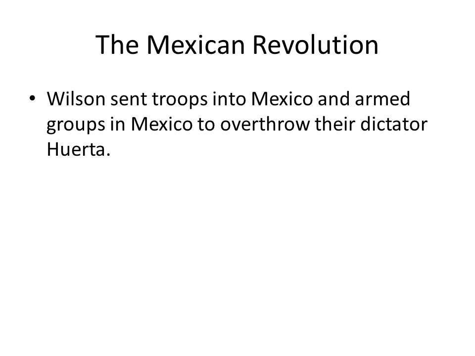 The Mexican Revolution Wilson sent troops into Mexico and armed groups in Mexico to overthrow their dictator Huerta.