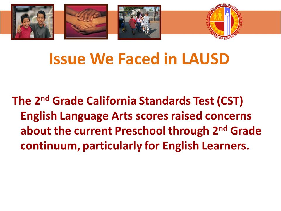 Issue We Faced in LAUSD The 2 nd Grade California Standards Test (CST) English Language Arts scores raised concerns about the current Preschool throug