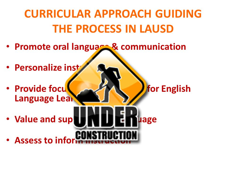 CURRICULAR APPROACH GUIDING THE PROCESS IN LAUSD Promote oral language & communication Personalize instruction Provide focused enhancements for Englis