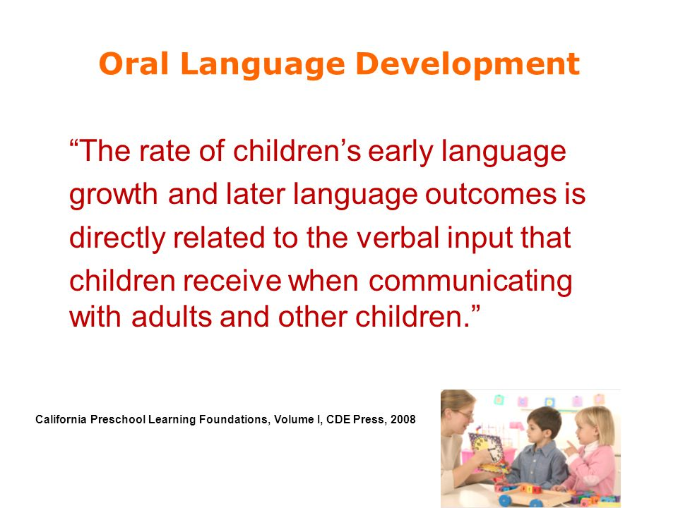 "Oral Language Development ""The rate of children's early language growth and later language outcomes is directly related to the verbal input that child"