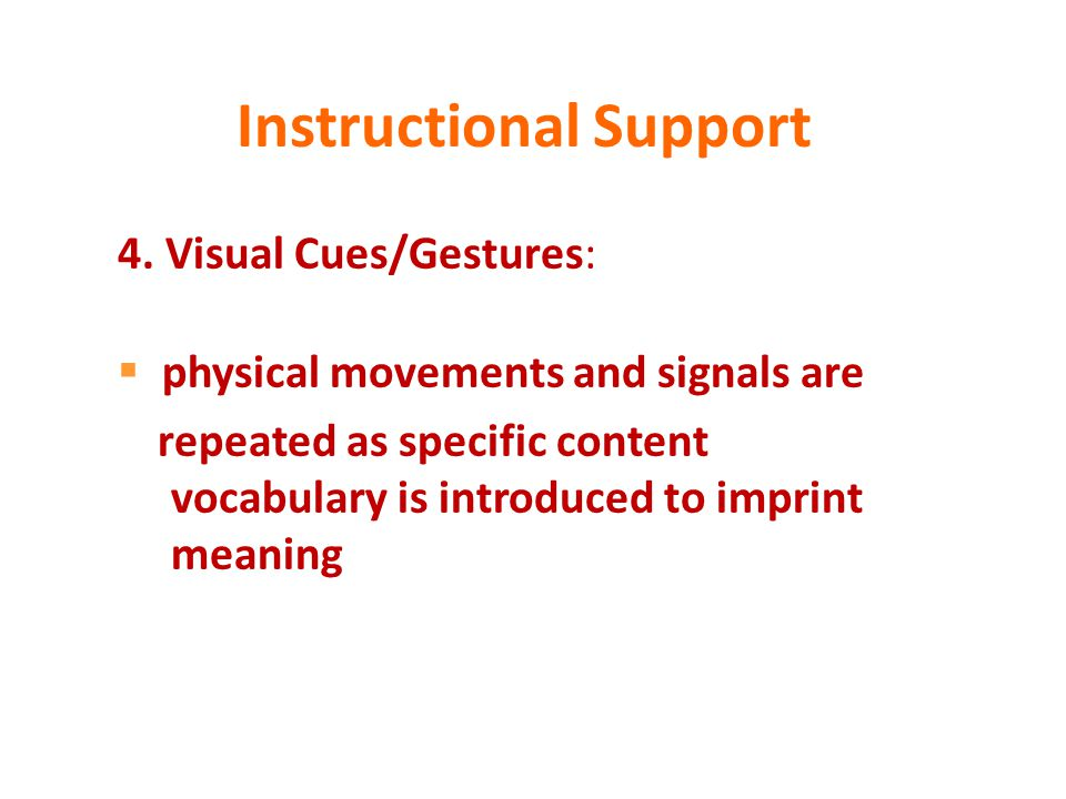 Instructional Support 4. Visual Cues/Gestures:  physical movements and signals are repeated as specific content vocabulary is introduced to imprint m