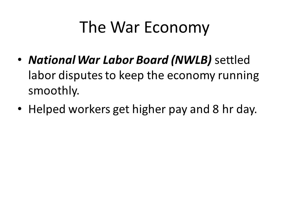 The War Economy National War Labor Board (NWLB) settled labor disputes to keep the economy running smoothly. Helped workers get higher pay and 8 hr da