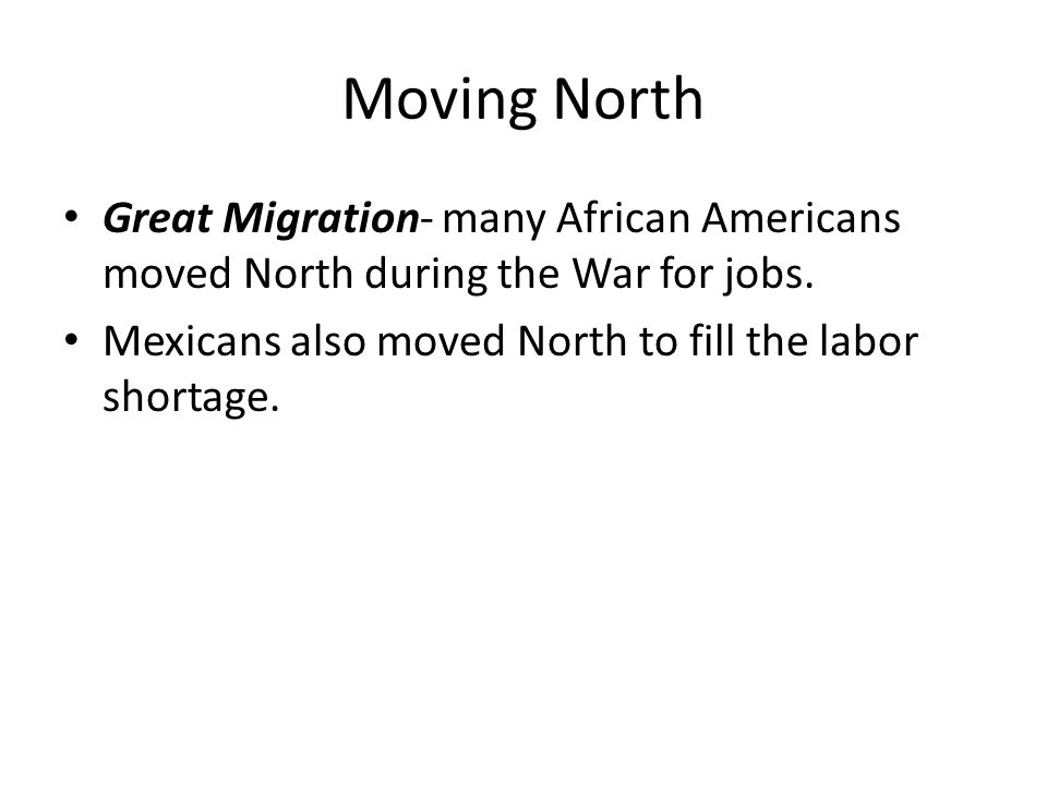 Moving North Great Migration- many African Americans moved North during the War for jobs. Mexicans also moved North to fill the labor shortage.
