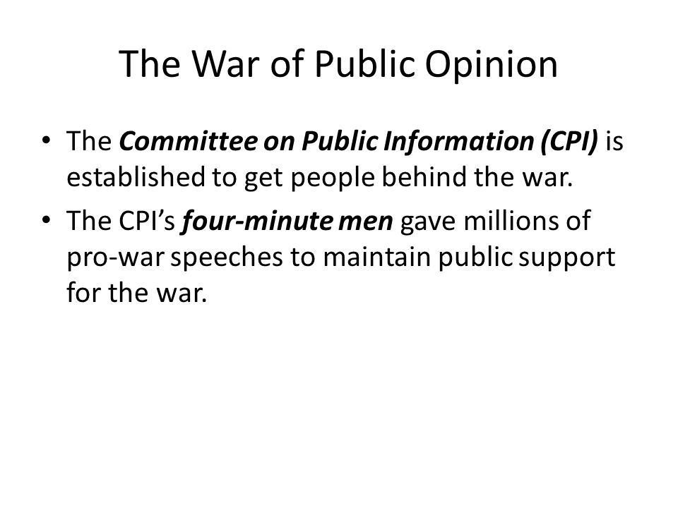 The War of Public Opinion The Committee on Public Information (CPI) is established to get people behind the war. The CPI's four-minute men gave millio