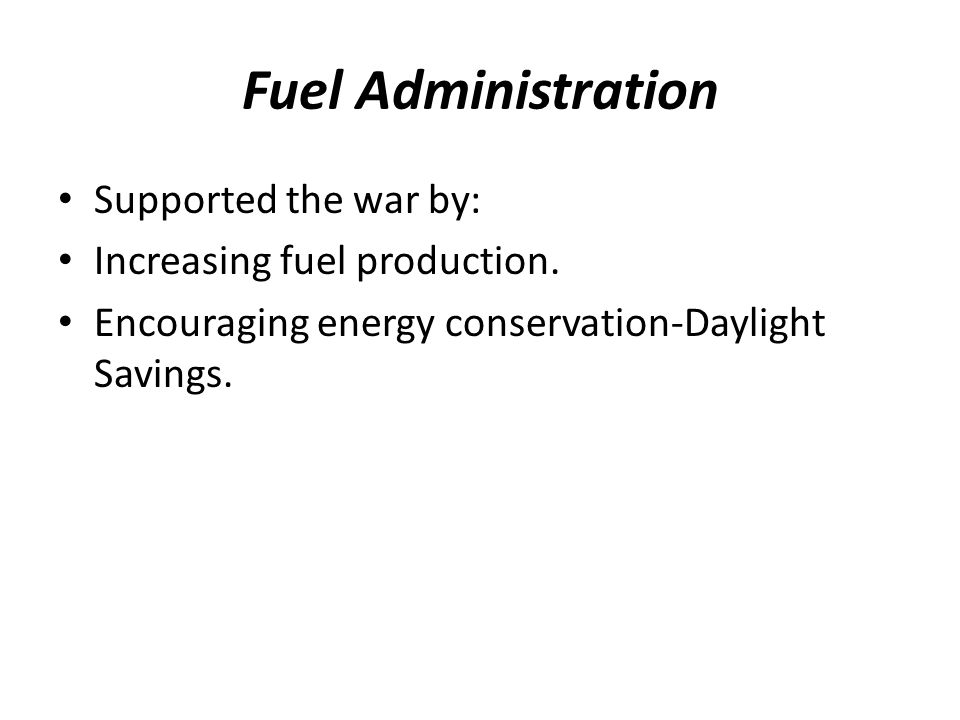 Fuel Administration Supported the war by: Increasing fuel production. Encouraging energy conservation-Daylight Savings.