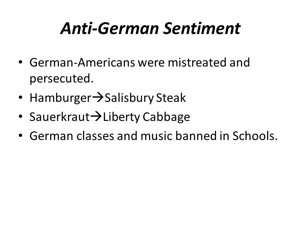 Anti-German Sentiment German-Americans were mistreated and persecuted. Hamburger  Salisbury Steak Sauerkraut  Liberty Cabbage German classes and mus