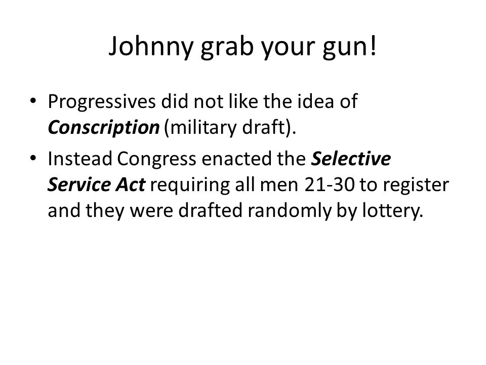 Johnny grab your gun! Progressives did not like the idea of Conscription (military draft). Instead Congress enacted the Selective Service Act requirin