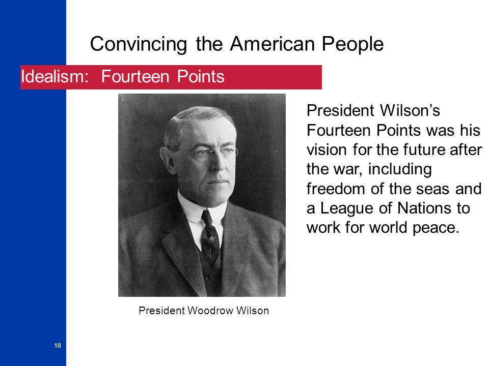 18 Convincing the American People Idealism: Fourteen Points President Wilson's Fourteen Points was his vision for the future after the war, including freedom of the seas and a League of Nations to work for world peace.