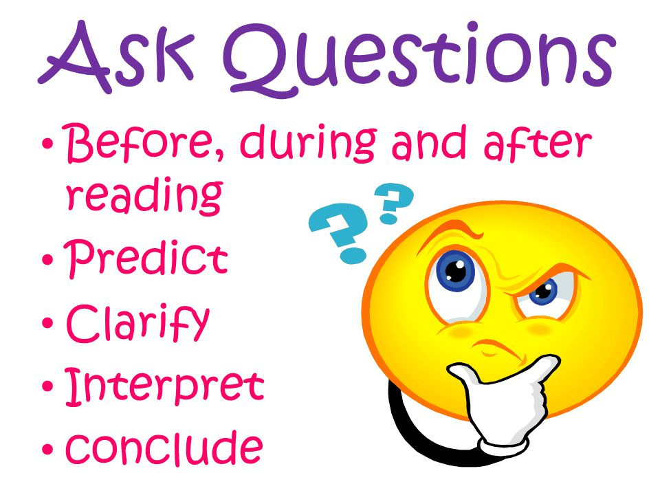 Ask Questions Before, during and after reading Predict Clarify Interpret conclude