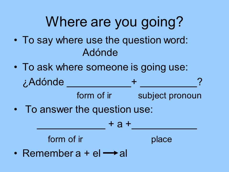 Where are you going? To say where use the question word: Adónde To ask where someone is going use: ¿Adónde + ? form of ir subject pronoun To answer th