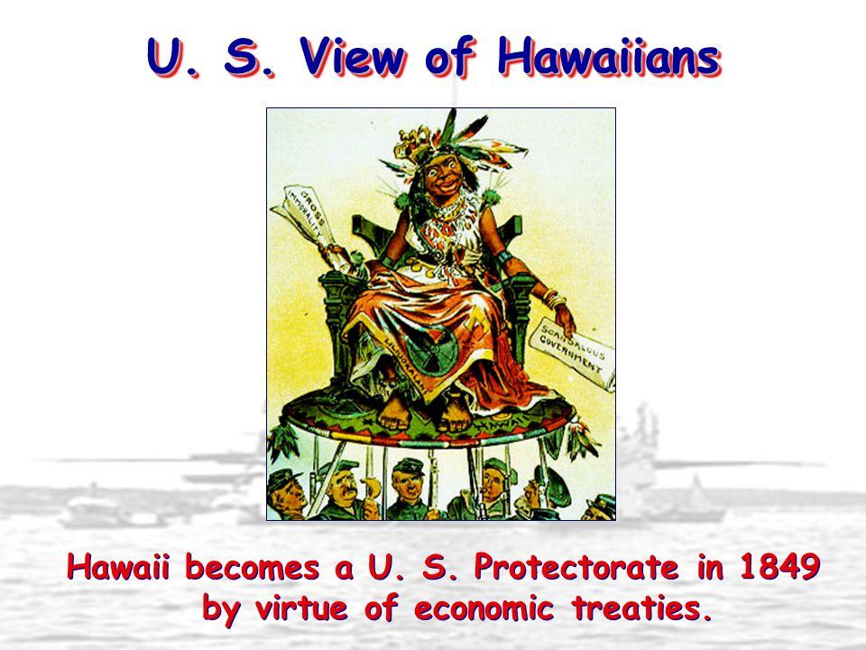 U. S. View of Hawaiians Hawaii becomes a U. S. Protectorate in 1849 by virtue of economic treaties.
