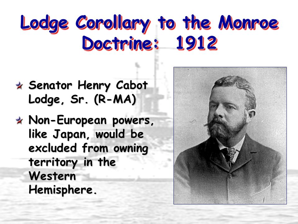 Lodge Corollary to the Monroe Doctrine: 1912 Senator Henry Cabot Lodge, Sr. (R-MA) Non-European powers, like Japan, would be excluded from owning terr