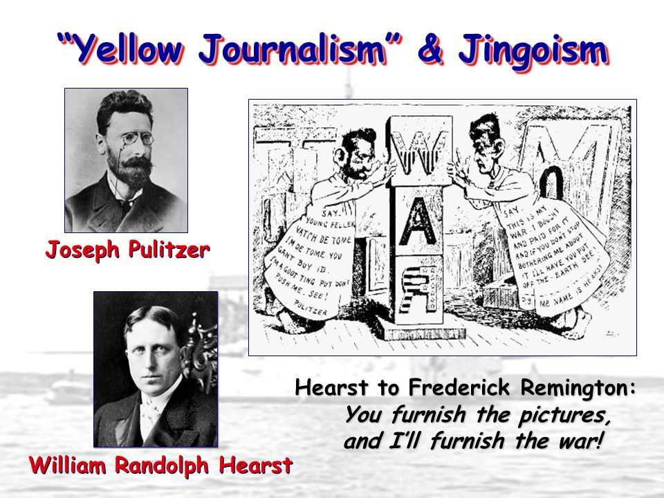 """""""Yellow Journalism"""" & Jingoism Joseph Pulitzer William Randolph Hearst Hearst to Frederick Remington: You furnish the pictures, and I'll furnish the w"""