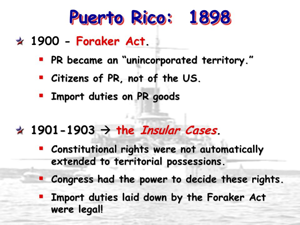 """Puerto Rico: 1898 Foraker Act. 1900 - Foraker Act.  PR became an """"unincorporated territory.""""  Citizens of PR, not of the US.  Import duties on PR g"""