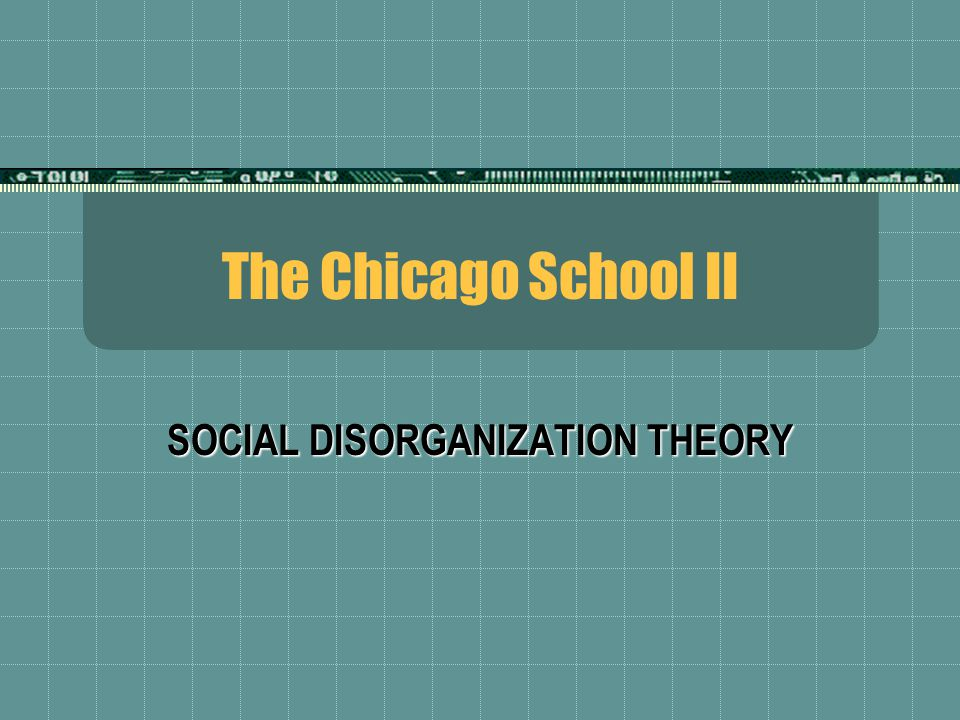 The Chicago School II SOCIAL DISORGANIZATION THEORY