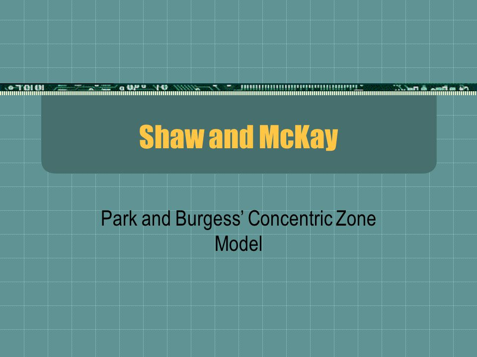 Shaw and McKay Park and Burgess' Concentric Zone Model