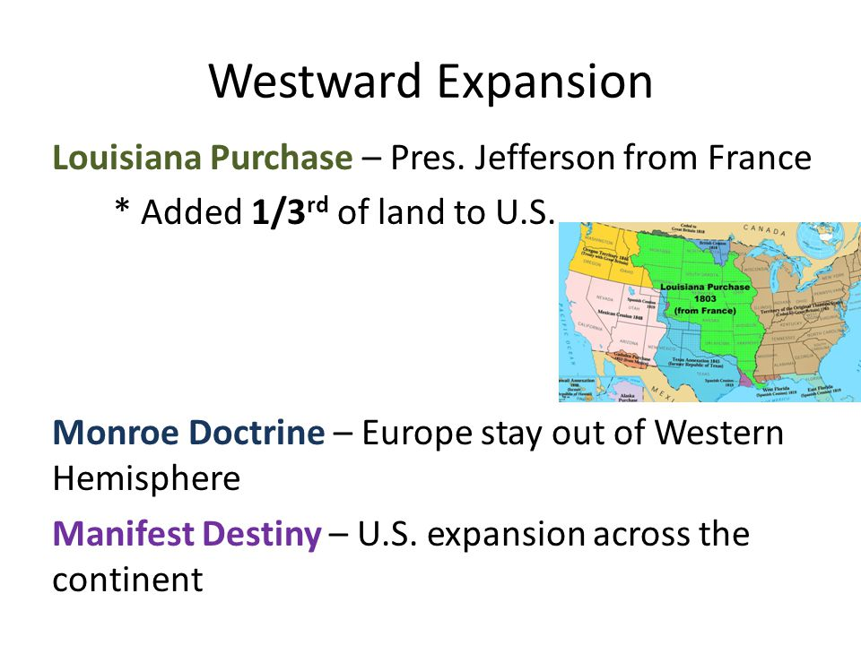 Westward Expansion Louisiana Purchase – Pres. Jefferson from France * Added 1/3 rd of land to U.S.