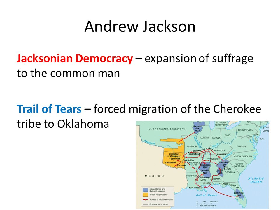Andrew Jackson Jacksonian Democracy – expansion of suffrage to the common man Trail of Tears – forced migration of the Cherokee tribe to Oklahoma