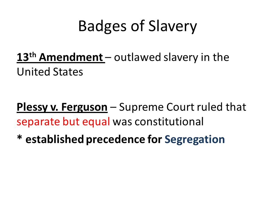 Badges of Slavery 13 th Amendment – outlawed slavery in the United States Plessy v.