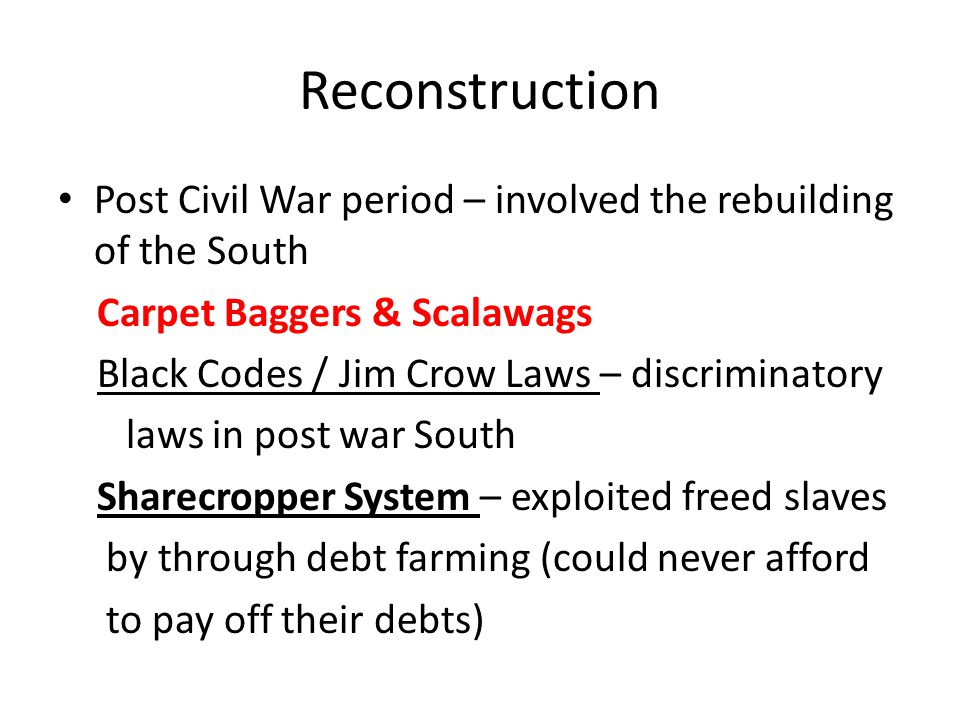 Reconstruction Post Civil War period – involved the rebuilding of the South Carpet Baggers & Scalawags Black Codes / Jim Crow Laws – discriminatory laws in post war South Sharecropper System – exploited freed slaves by through debt farming (could never afford to pay off their debts)