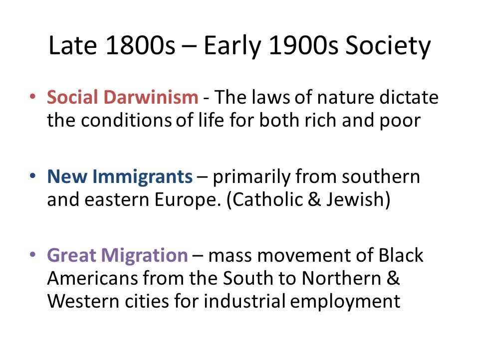 Late 1800s – Early 1900s Society Social Darwinism - The laws of nature dictate the conditions of life for both rich and poor New Immigrants – primarily from southern and eastern Europe.