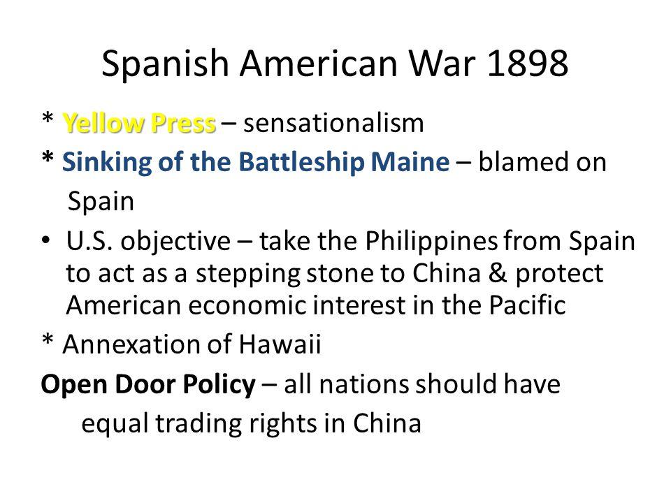 Spanish American War 1898 Yellow Press * Yellow Press – sensationalism * Sinking of the Battleship Maine – blamed on Spain U.S.