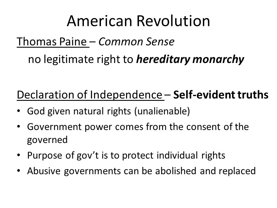 American Revolution Thomas Paine – Common Sense no legitimate right to hereditary monarchy Declaration of Independence – Self-evident truths God given natural rights (unalienable) Government power comes from the consent of the governed Purpose of gov't is to protect individual rights Abusive governments can be abolished and replaced