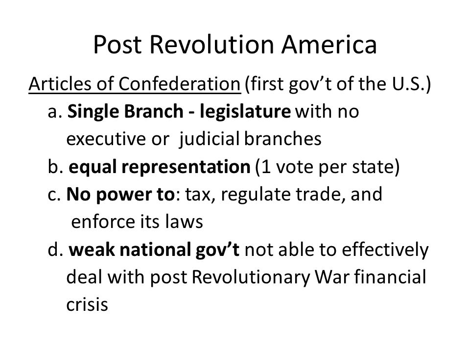 Post Revolution America Articles of Confederation (first gov't of the U.S.) a.