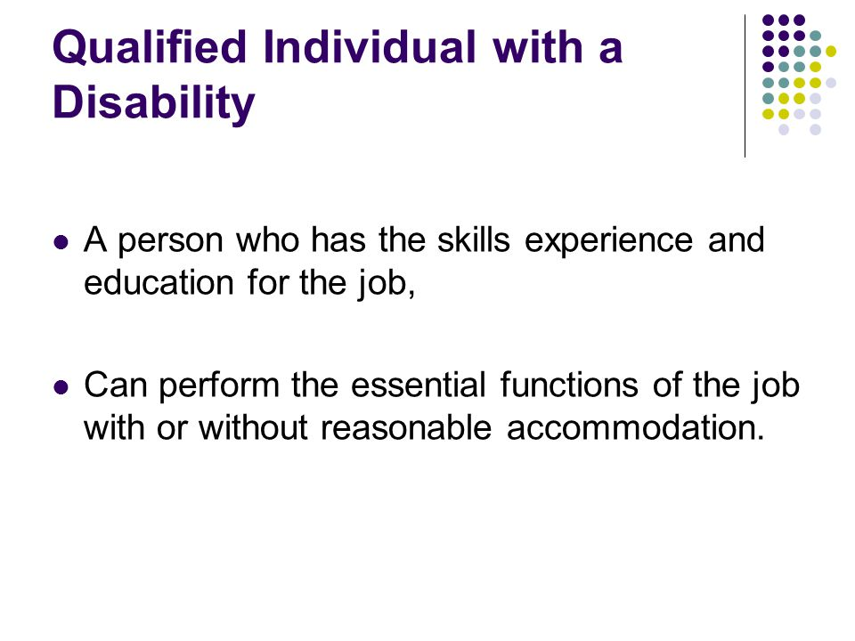 Qualified Individual with a Disability A person who has the skills experience and education for the job, Can perform the essential functions of the job with or without reasonable accommodation.