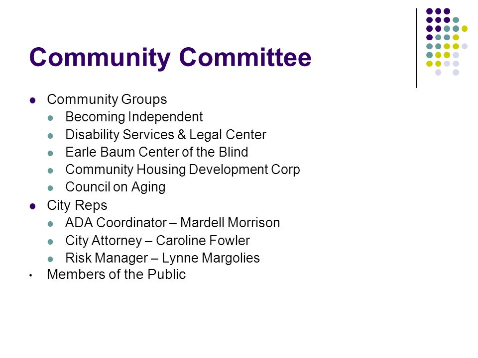 Community Committee Community Groups Becoming Independent Disability Services & Legal Center Earle Baum Center of the Blind Community Housing Development Corp Council on Aging City Reps ADA Coordinator – Mardell Morrison City Attorney – Caroline Fowler Risk Manager – Lynne Margolies Members of the Public