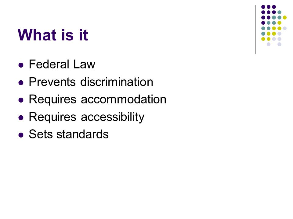 What is it Federal Law Prevents discrimination Requires accommodation Requires accessibility Sets standards