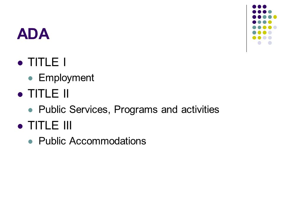 ADA TITLE I Employment TITLE II Public Services, Programs and activities TITLE III Public Accommodations