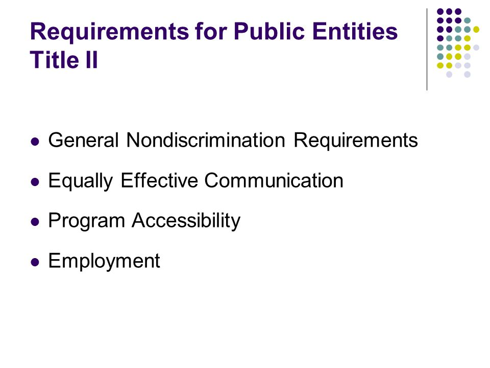 Requirements for Public Entities Title II General Nondiscrimination Requirements Equally Effective Communication Program Accessibility Employment
