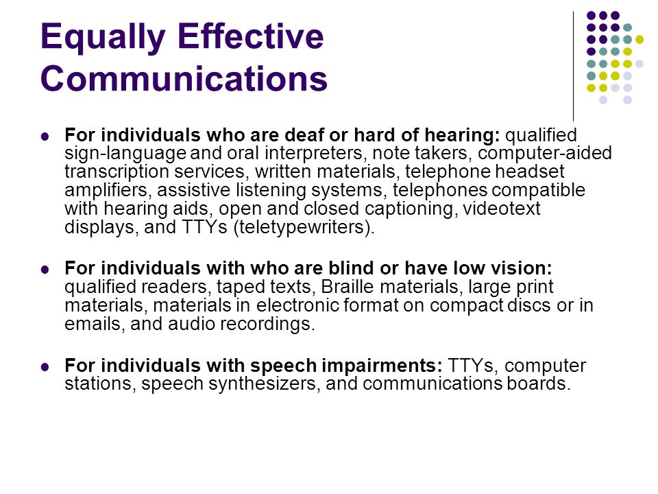 Equally Effective Communications For individuals who are deaf or hard of hearing: qualified sign-language and oral interpreters, note takers, computer-aided transcription services, written materials, telephone headset amplifiers, assistive listening systems, telephones compatible with hearing aids, open and closed captioning, videotext displays, and TTYs (teletypewriters).