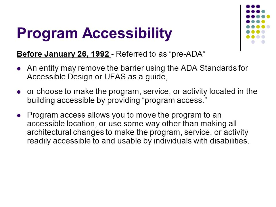 Program Accessibility Before January 26, 1992 - Referred to as pre-ADA An entity may remove the barrier using the ADA Standards for Accessible Design or UFAS as a guide, or choose to make the program, service, or activity located in the building accessible by providing program access. Program access allows you to move the program to an accessible location, or use some way other than making all architectural changes to make the program, service, or activity readily accessible to and usable by individuals with disabilities.