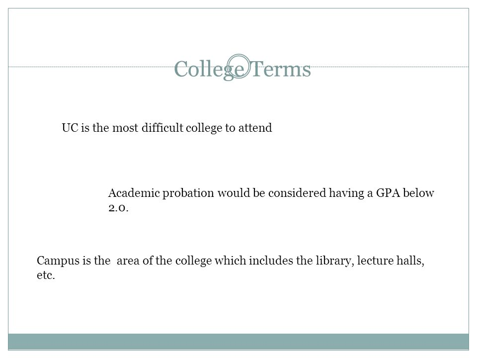 College Terms Campus is the area of the college which includes the library, lecture halls, etc. Academic probation would be considered having a GPA be