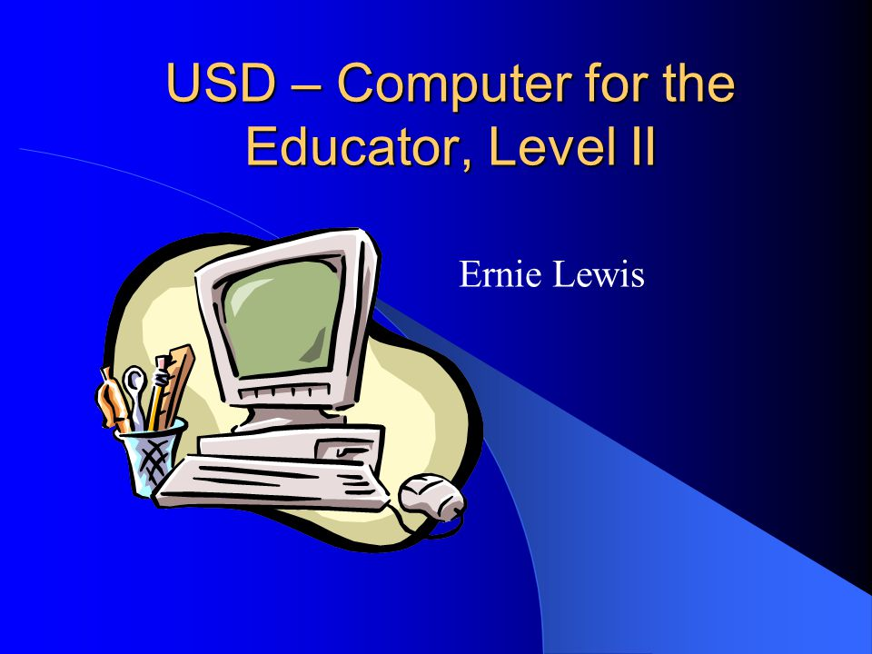 USD – Computer for the Educator, Level II Ernie Lewis