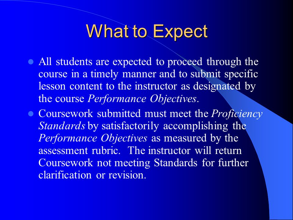 What to Expect All students are expected to proceed through the course in a timely manner and to submit specific lesson content to the instructor as designated by the course Performance Objectives.