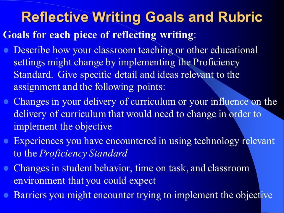 Reflective Writing Goals and Rubric Goals for each piece of reflecting writing: Describe how your classroom teaching or other educational settings might change by implementing the Proficiency Standard.