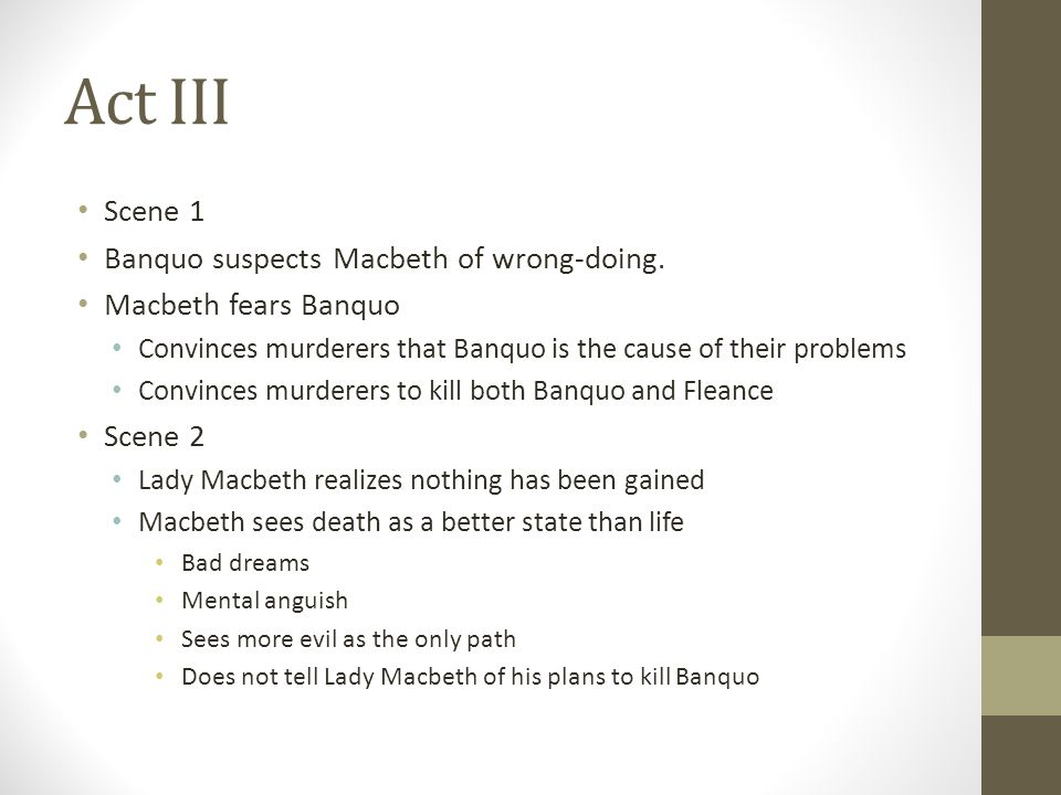 Act III Scene 1 Banquo suspects Macbeth of wrong-doing. Macbeth fears Banquo Convinces murderers that Banquo is the cause of their problems Convinces