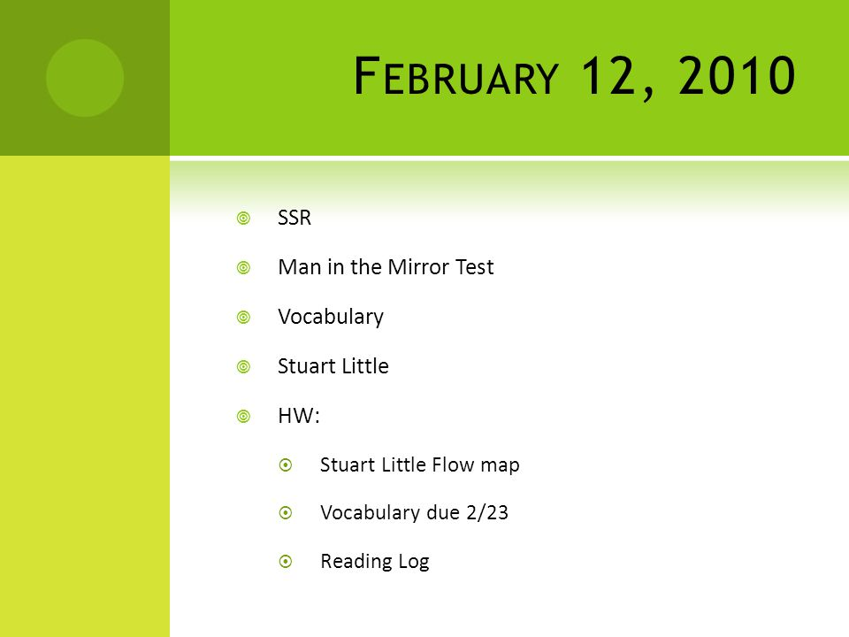 F EBRUARY 12, 2010  SSR  Man in the Mirror Test  Vocabulary  Stuart Little  HW:  Stuart Little Flow map  Vocabulary due 2/23  Reading Log