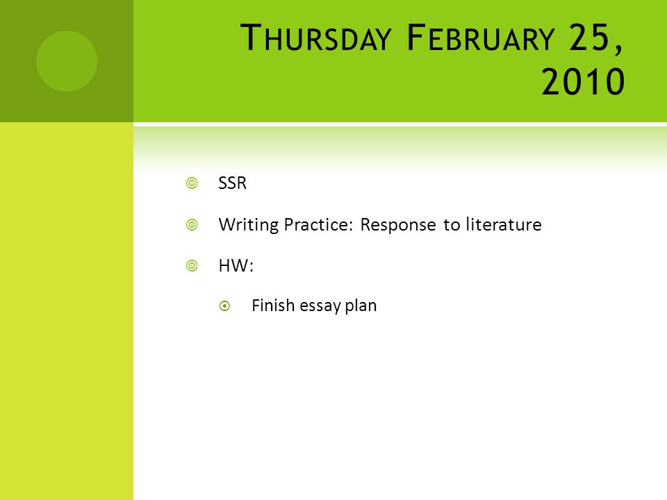 T HURSDAY F EBRUARY 25, 2010  SSR  Writing Practice: Response to literature  HW:  Finish essay plan