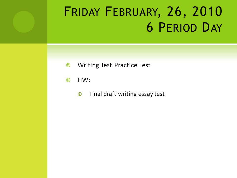 F RIDAY F EBRUARY, 26, 2010 6 P ERIOD D AY  Writing Test Practice Test  HW:  Final draft writing essay test