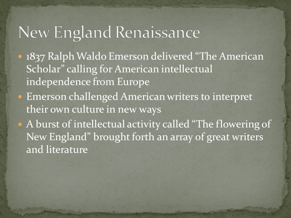 Most New England writers of this time were influenced by the Transcendental movement Major Players: Ralph Waldo Emerson and Henry David Thoreau This movement arose from liberal thinkers who departed from Calvanism It became a literary, philosophical, and political movement