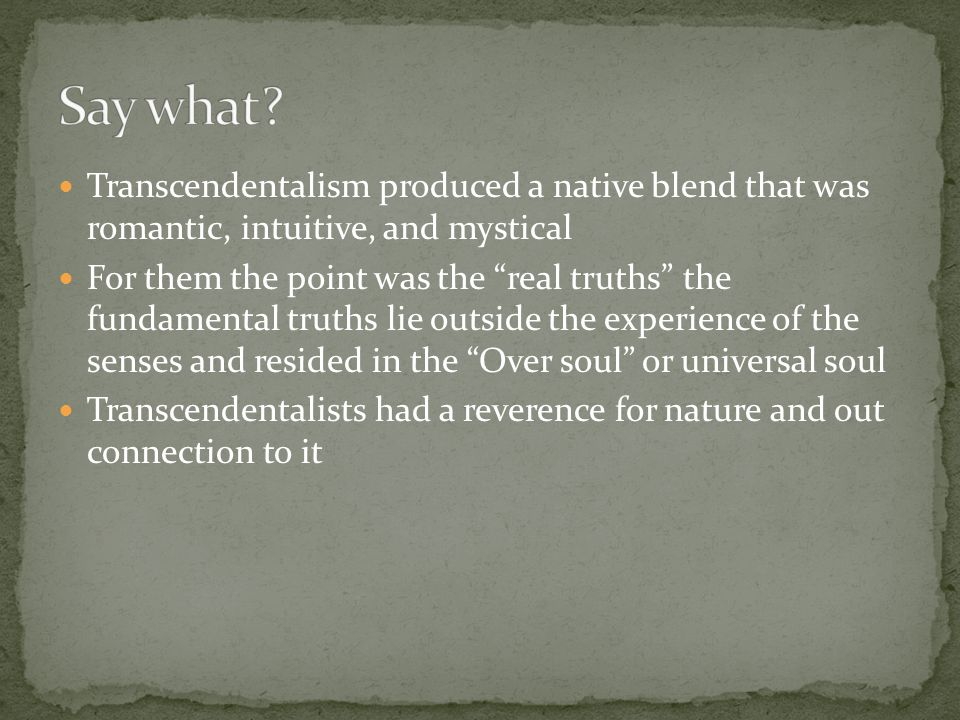 "Transcendentalism produced a native blend that was romantic, intuitive, and mystical For them the point was the ""real truths"" the fundamental truths l"