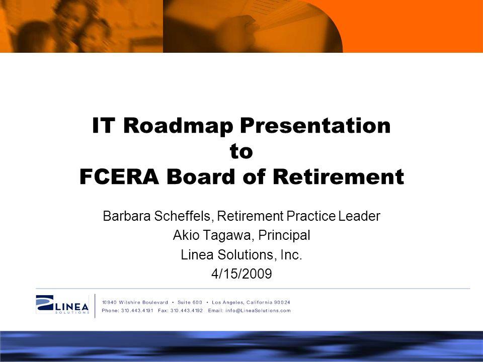 IT Roadmap Presentation to FCERA Board of Retirement Barbara Scheffels, Retirement Practice Leader Akio Tagawa, Principal Linea Solutions, Inc.