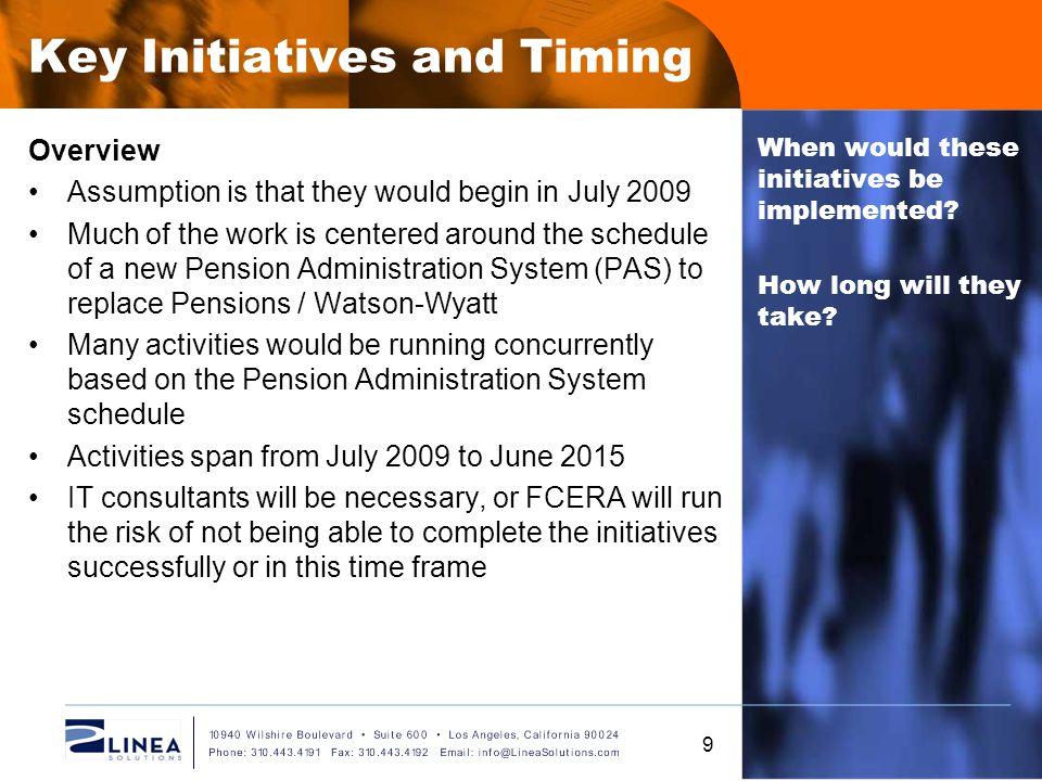 Key Initiatives and Timing Overview Assumption is that they would begin in July 2009 Much of the work is centered around the schedule of a new Pension Administration System (PAS) to replace Pensions / Watson-Wyatt Many activities would be running concurrently based on the Pension Administration System schedule Activities span from July 2009 to June 2015 IT consultants will be necessary, or FCERA will run the risk of not being able to complete the initiatives successfully or in this time frame When would these initiatives be implemented.