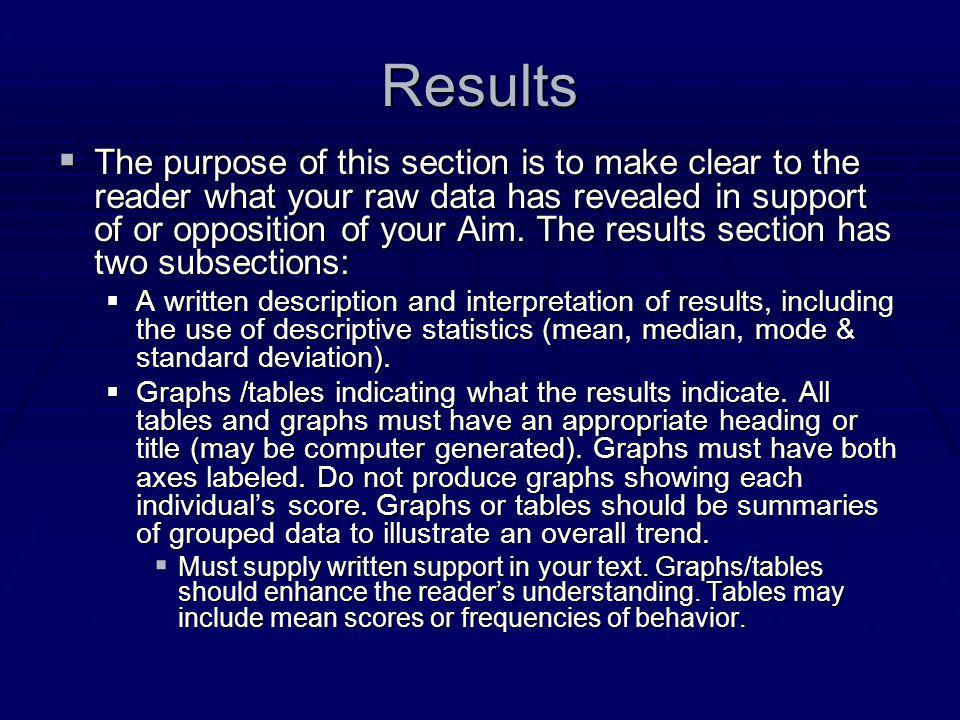 Results  The purpose of this section is to make clear to the reader what your raw data has revealed in support of or opposition of your Aim.