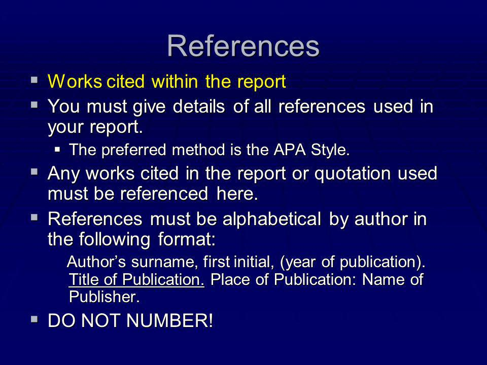 References  Works cited within the report  You must give details of all references used in your report.  The preferred method is the APA Style.  A