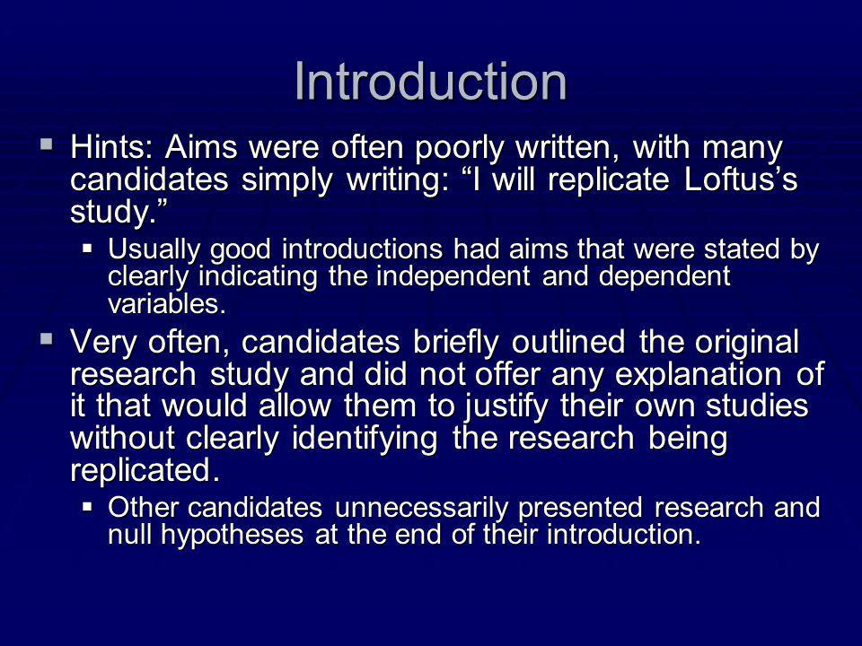 "Introduction  Hints: Aims were often poorly written, with many candidates simply writing: ""I will replicate Loftus's study.""  Usually good introduct"